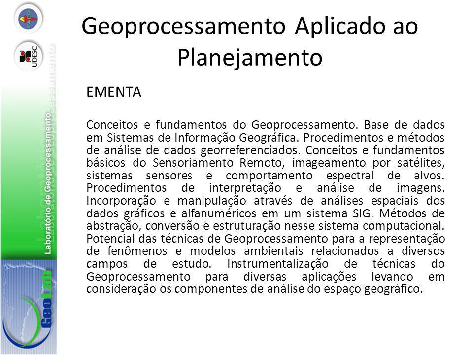 Geoprocessamento Aplicado ao Planejamento EMENTA Conceitos e fundamentos do Geoprocessamento. Base de dados em Sistemas de Informação Geográfica. Proc