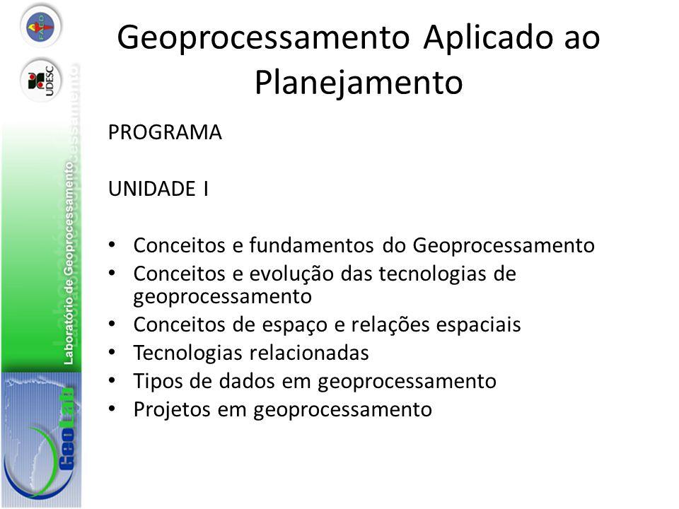 Geoprocessamento Aplicado ao Planejamento PROGRAMA UNIDADE I Conceitos e fundamentos do Geoprocessamento Conceitos e evolução das tecnologias de geoprocessamento Conceitos de espaço e relações espaciais Tecnologias relacionadas Tipos de dados em geoprocessamento Projetos em geoprocessamento