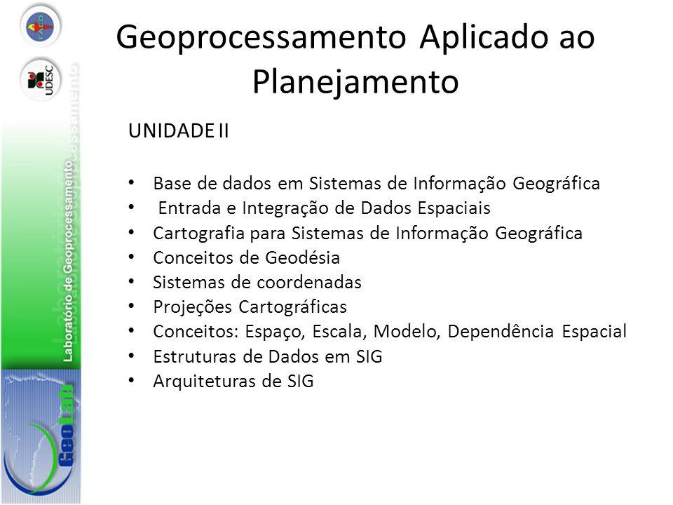 Geoprocessamento Aplicado ao Planejamento UNIDADE II Base de dados em Sistemas de Informação Geográfica Entrada e Integração de Dados Espaciais Cartografia para Sistemas de Informação Geográfica Conceitos de Geodésia Sistemas de coordenadas Projeções Cartográficas Conceitos: Espaço, Escala, Modelo, Dependência Espacial Estruturas de Dados em SIG Arquiteturas de SIG