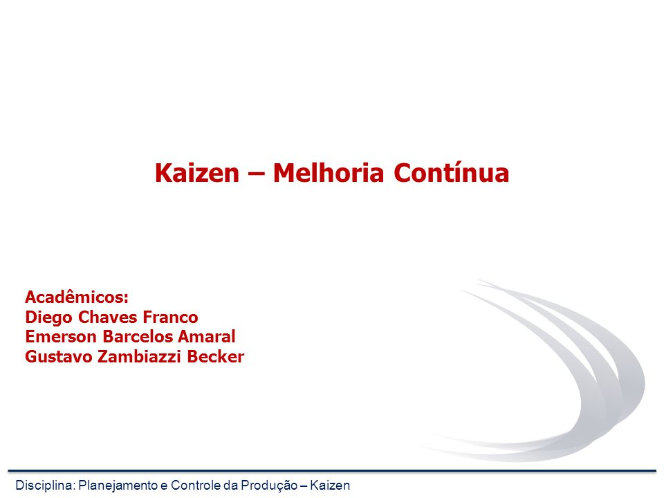 Kaizen – Melhoria Contínua Disciplina: Planejamento e Controle da Produção – Kaizen Acadêmicos: Diego Chaves Franco Emerson Barcelos Amaral Gustavo Zambiazzi Becker