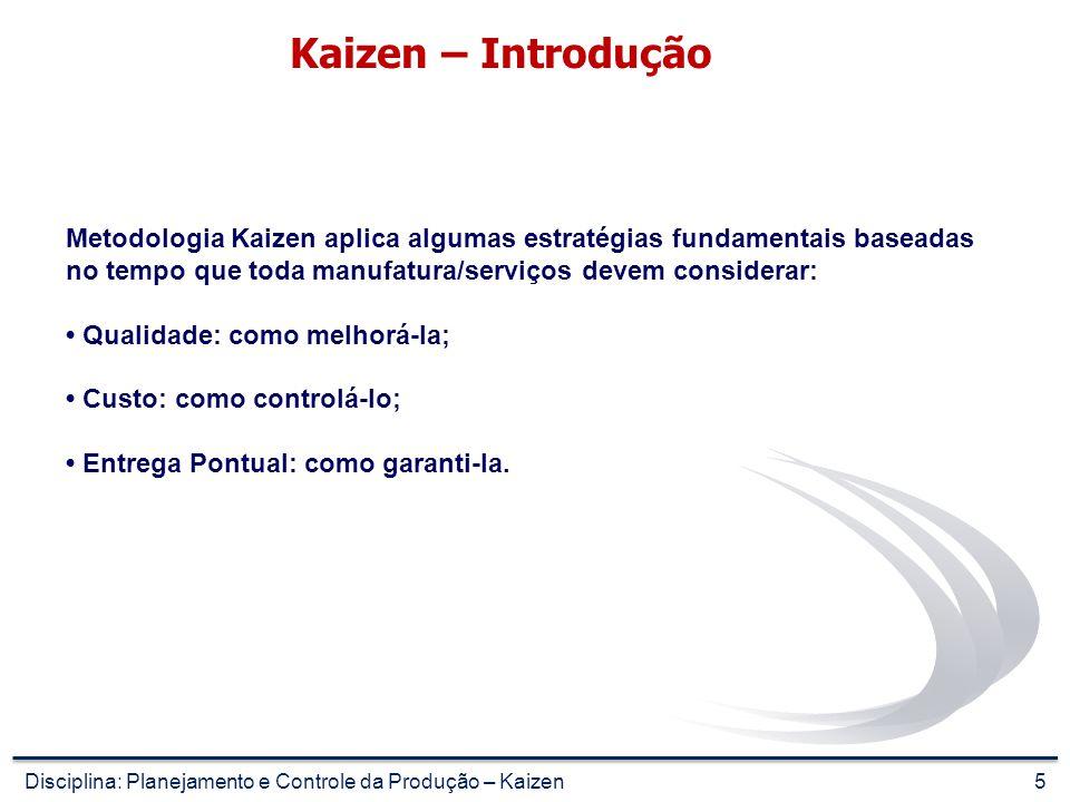 5 Kaizen – Introdução Metodologia Kaizen aplica algumas estratégias fundamentais baseadas no tempo que toda manufatura/serviços devem considerar: Qualidade: como melhorá-la; Custo: como controlá-lo; Entrega Pontual: como garanti-la.