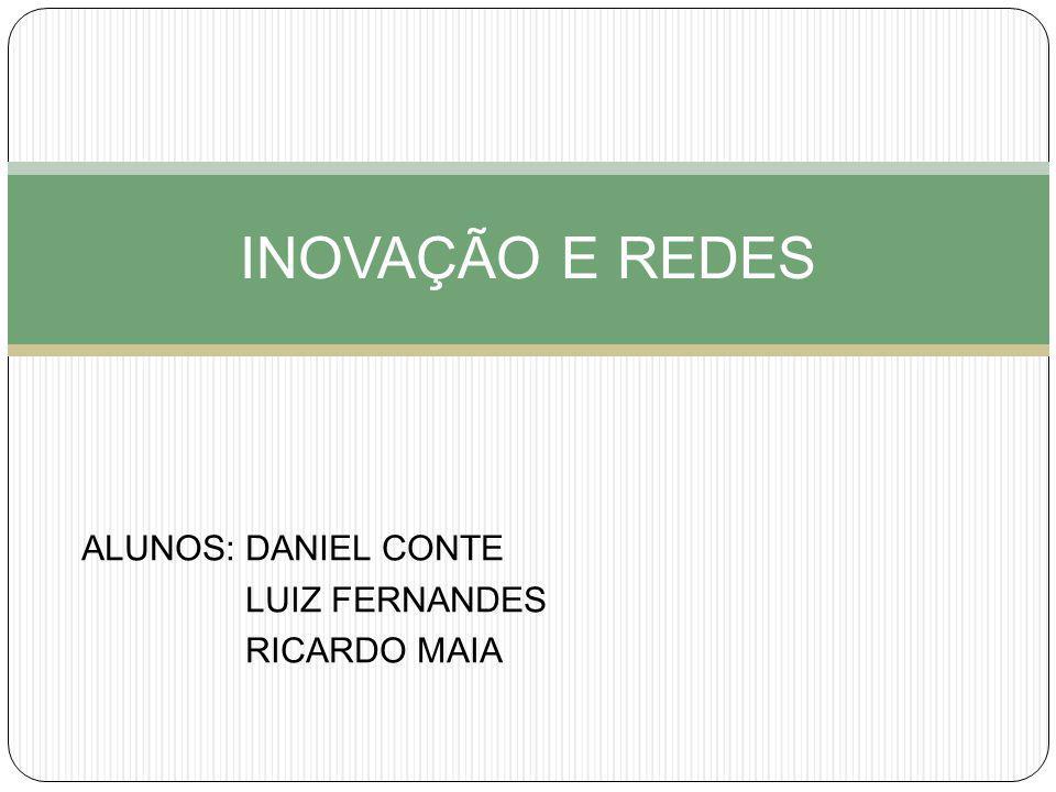ALUNOS: DANIEL CONTE LUIZ FERNANDES RICARDO MAIA INOVAÇÃO E REDES