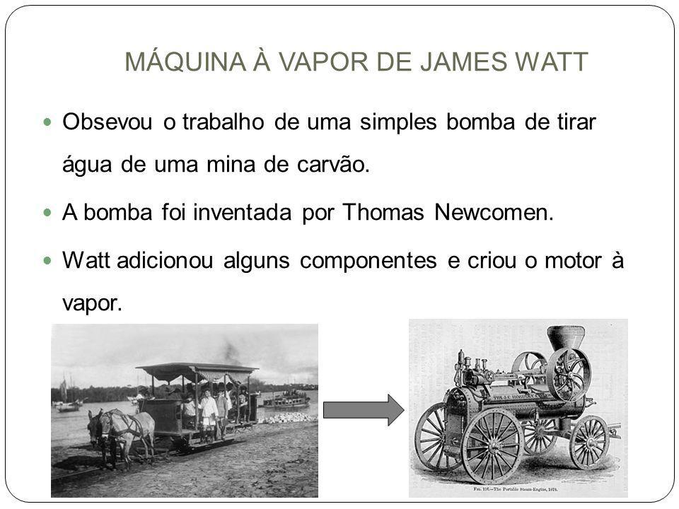 MÁQUINA À VAPOR DE JAMES WATT Obsevou o trabalho de uma simples bomba de tirar água de uma mina de carvão. A bomba foi inventada por Thomas Newcomen.