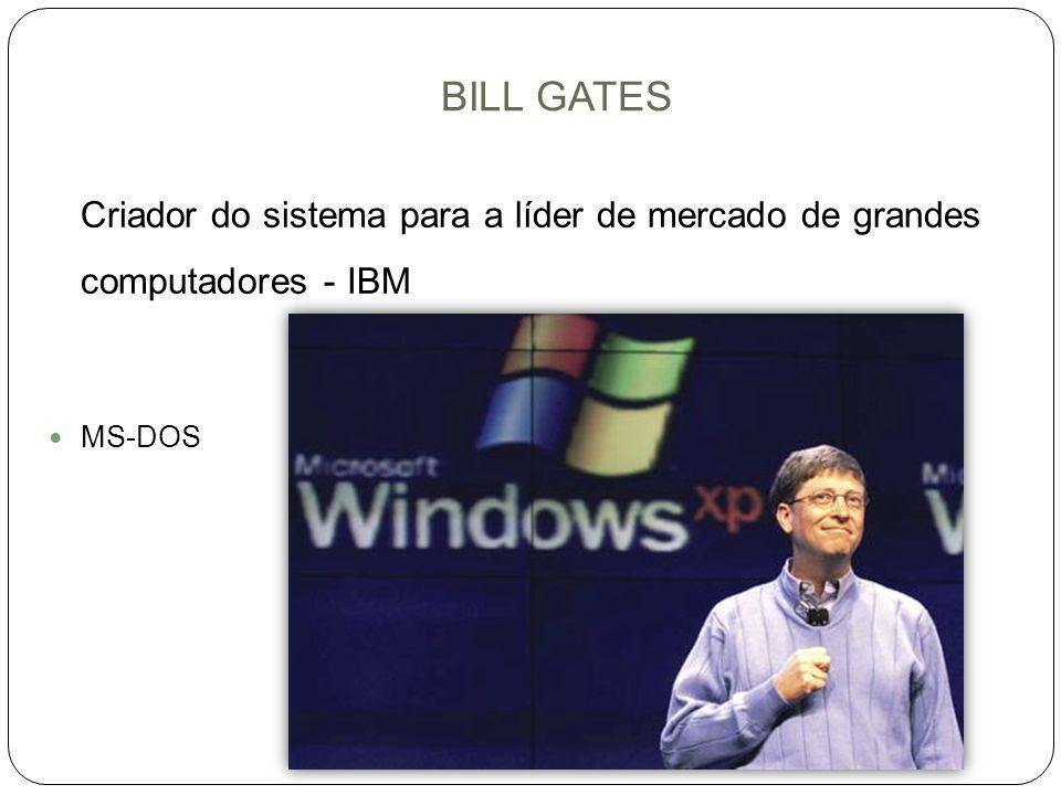 BILL GATES Criador do sistema para a líder de mercado de grandes computadores - IBM MS-DOS