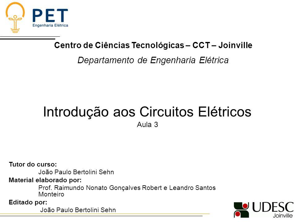 Centro de Ciências Tecnológicas – CCT – Joinville Departamento de Engenharia Elétrica Introdução aos Circuitos Elétricos Aula 3 Tutor do curso: João P