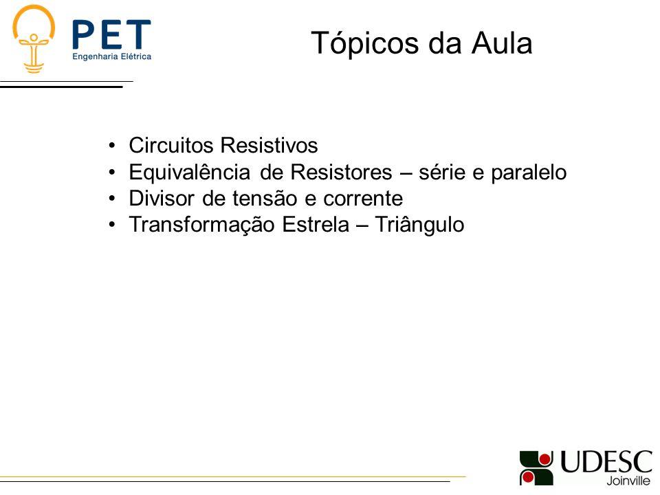 Tópicos da Aula Circuitos Resistivos Equivalência de Resistores – série e paralelo Divisor de tensão e corrente Transformação Estrela – Triângulo