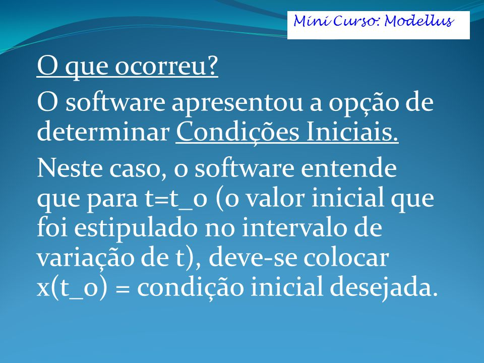 O que ocorreu? O software apresentou a opção de determinar Condições Iniciais. Neste caso, o software entende que para t=t_0 (0 valor inicial que foi