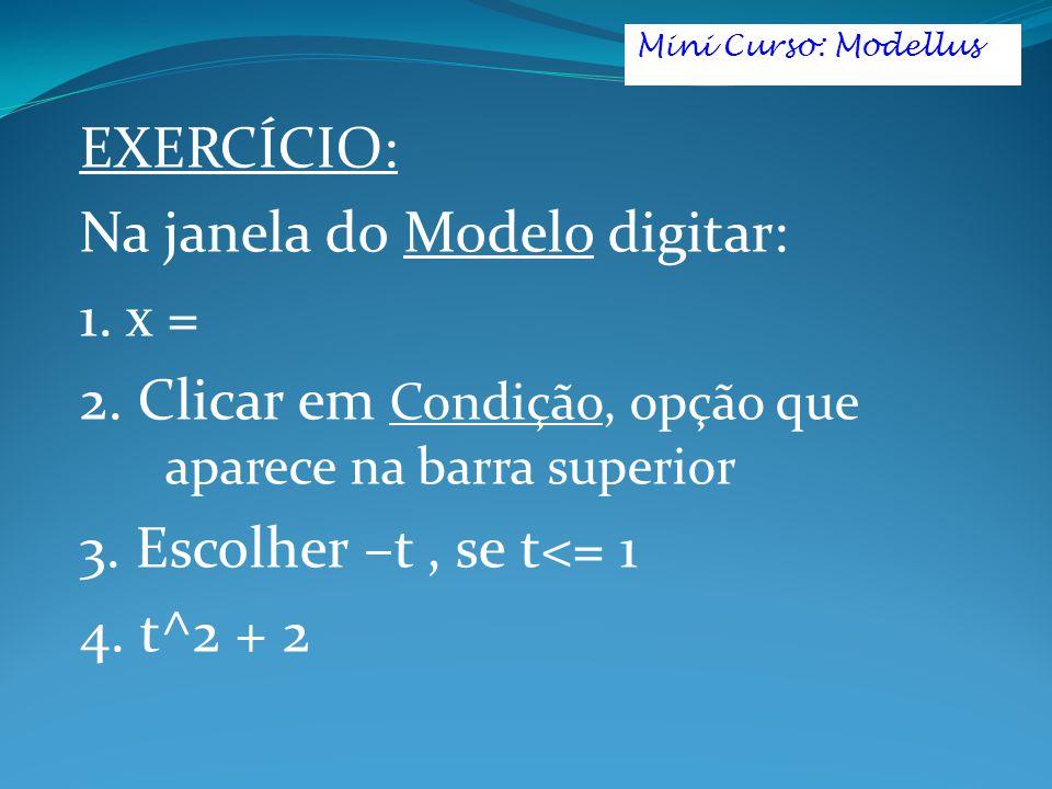 EXERCÍCIO: Na janela do Modelo digitar: 1. x = 2. Clicar em Condição, opção que aparece na barra superior 3. Escolher –t, se t<= 1 4. t^2 + 2 Mini Cur