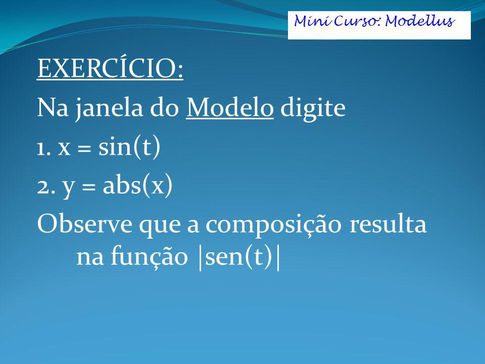 EXERCÍCIO: Na janela do Modelo digite 1. x = sin(t) 2. y = abs(x) Observe que a composição resulta na função |sen(t)| Mini Curso: Modellus