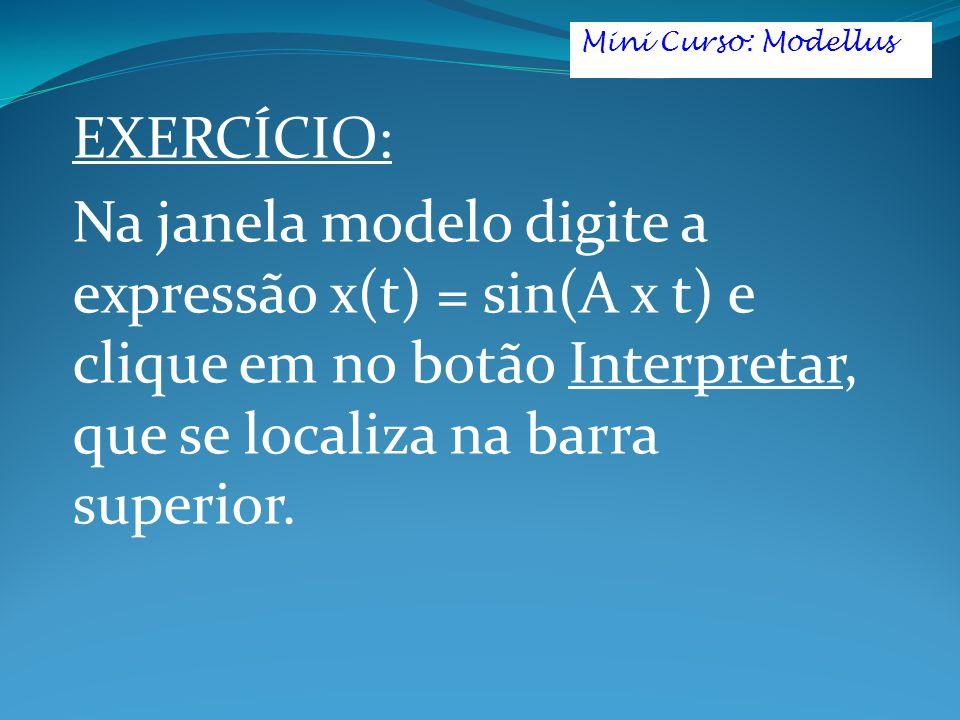 EXERCÍCIO: Na janela modelo digite a expressão x(t) = sin(A x t) e clique em no botão Interpretar, que se localiza na barra superior. Mini Curso: Mode