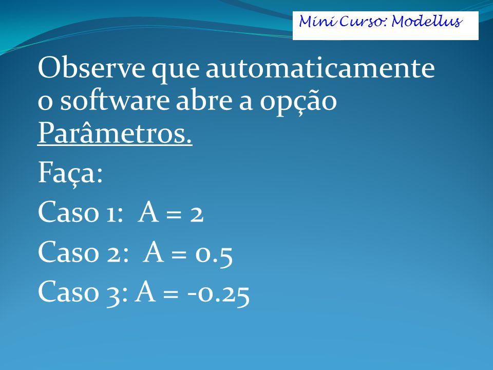 Observe que automaticamente o software abre a opção Parâmetros. Faça: Caso 1: A = 2 Caso 2: A = 0.5 Caso 3: A = -0.25 Mini Curso: Modellus
