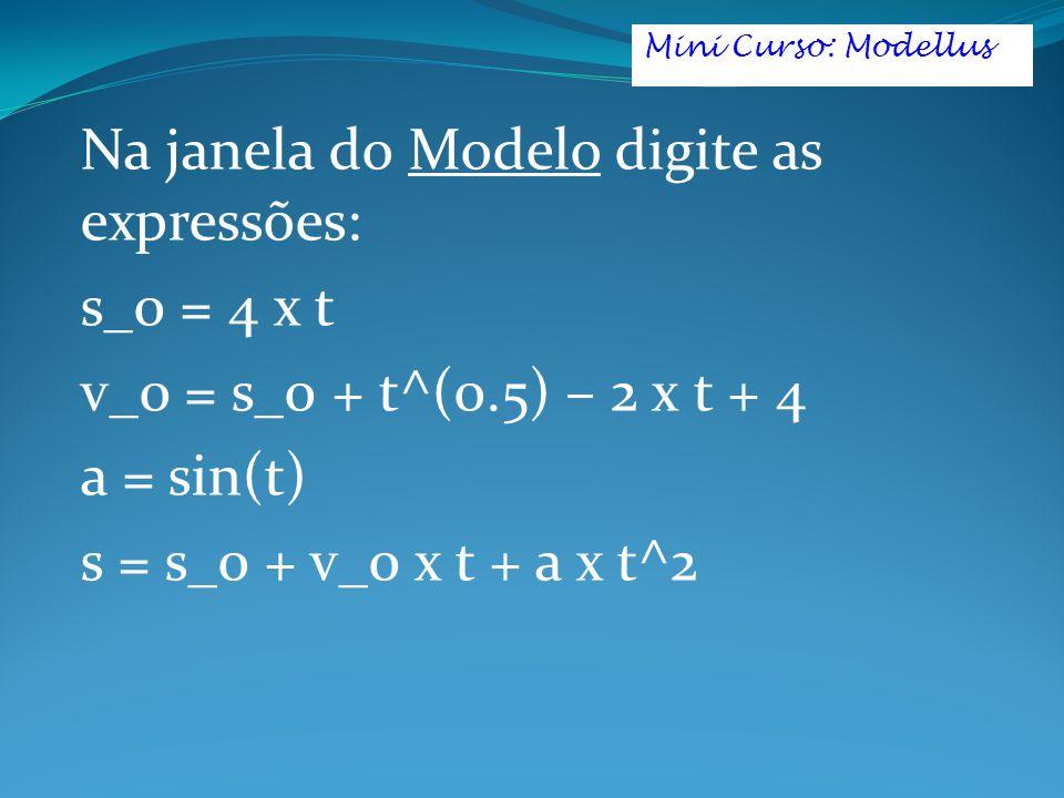 Na janela do Modelo digite as expressões: s_0 = 4 x t v_0 = s_0 + t^(0.5) – 2 x t + 4 a = sin(t) s = s_0 + v_0 x t + a x t^2 Mini Curso: Modellus