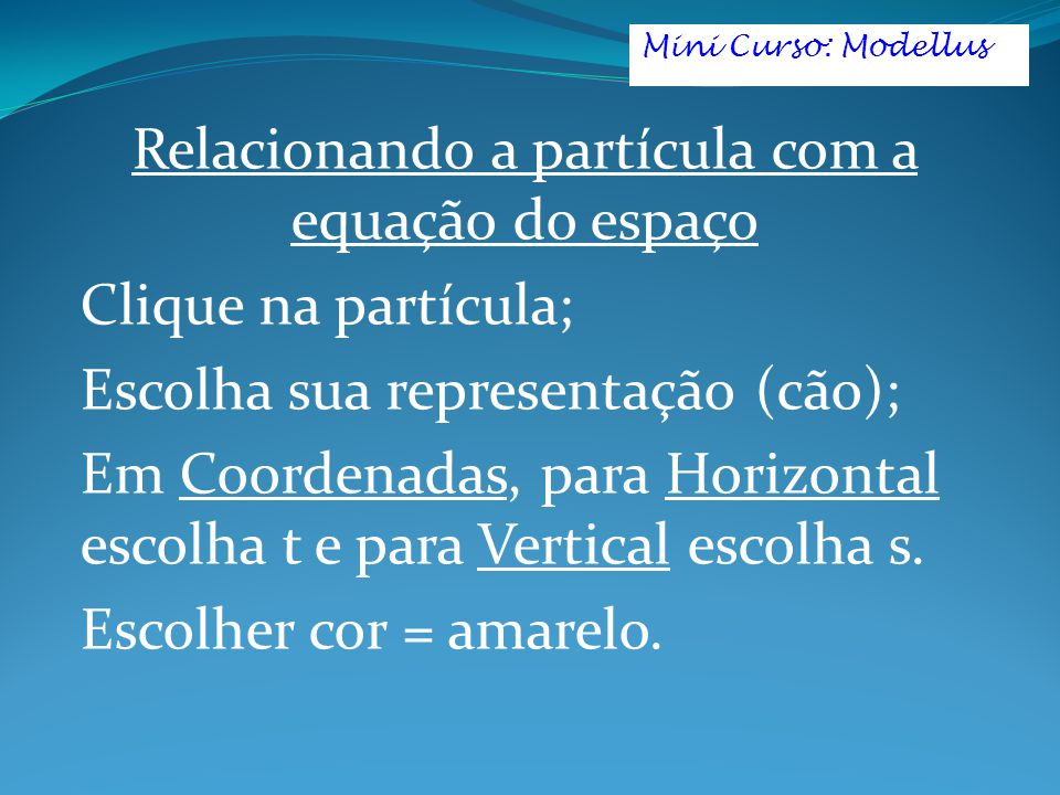Relacionando a partícula com a equação do espaço Clique na partícula; Escolha sua representação (cão); Em Coordenadas, para Horizontal escolha t e para Vertical escolha s.