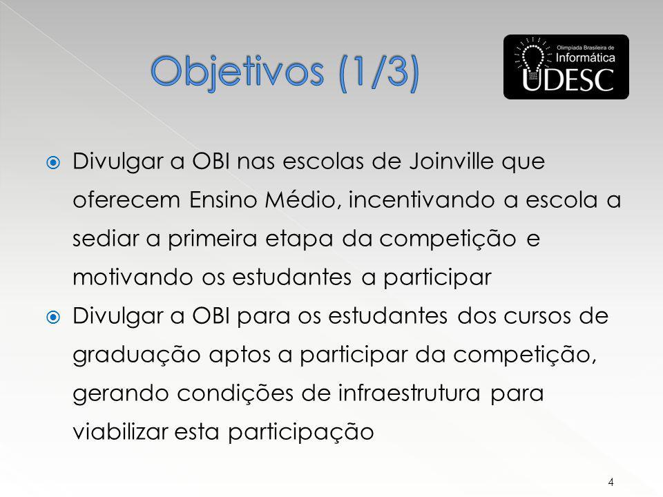 Divulgar a OBI nas escolas de Joinville que oferecem Ensino Médio, incentivando a escola a sediar a primeira etapa da competição e motivando os estudantes a participar Divulgar a OBI para os estudantes dos cursos de graduação aptos a participar da competição, gerando condições de infraestrutura para viabilizar esta participação 4