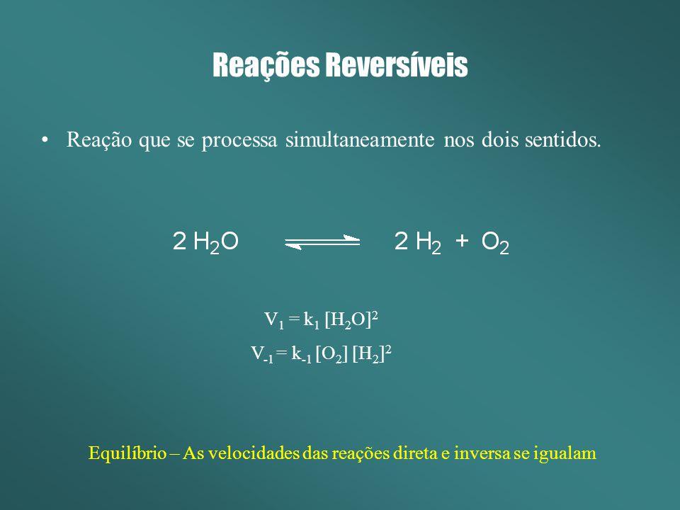 Reações Reversíveis Reação que se processa simultaneamente nos dois sentidos. V 1 = k 1 [H 2 O] 2 V -1 = k -1 [O 2 ] [H 2 ] 2 Equilíbrio – As velocida