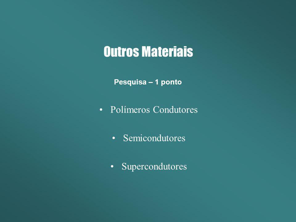 Outros Materiais Polímeros Condutores Semicondutores Supercondutores Pesquisa – 1 ponto