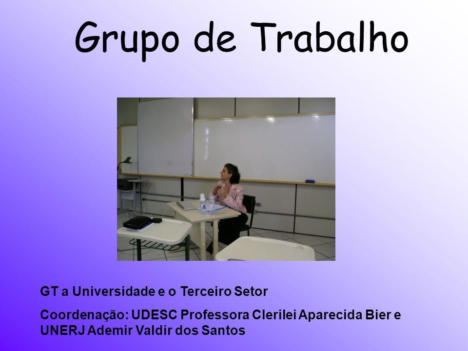 Grupo de Trabalho GT a Universidade e o Terceiro Setor Coordenação: UDESC Professora Clerilei Aparecida Bier e UNERJ Ademir Valdir dos Santos