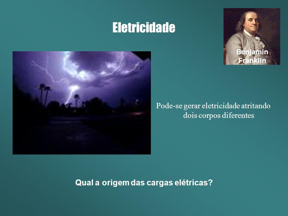 Eletricidade Pode-se gerar eletricidade atritando dois corpos diferentes Benjamin Franklin Qual a origem das cargas elétricas?