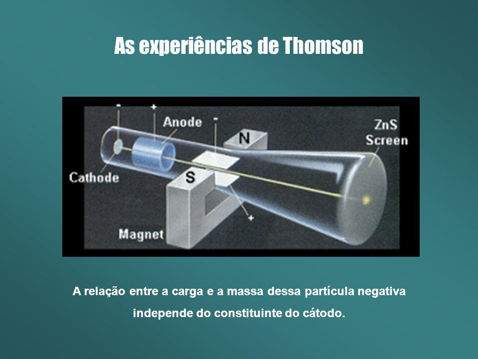 As experiências de Thomson A relação entre a carga e a massa dessa partícula negativa independe do constituinte do cátodo.