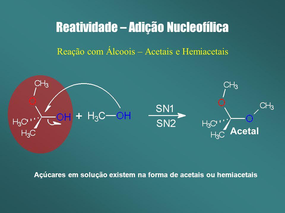 Reatividade – Adição Nucleofílica Reação com Álcoois – Acetais e Hemiacetais Acetal Açúcares em solução existem na forma de acetais ou hemiacetais
