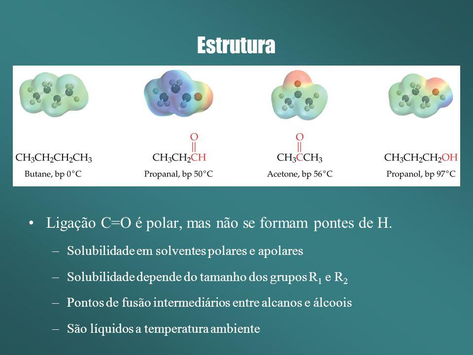 Estrutura Ligação C=O é polar, mas não se formam pontes de H. –Solubilidade em solventes polares e apolares –Solubilidade depende do tamanho dos grupo
