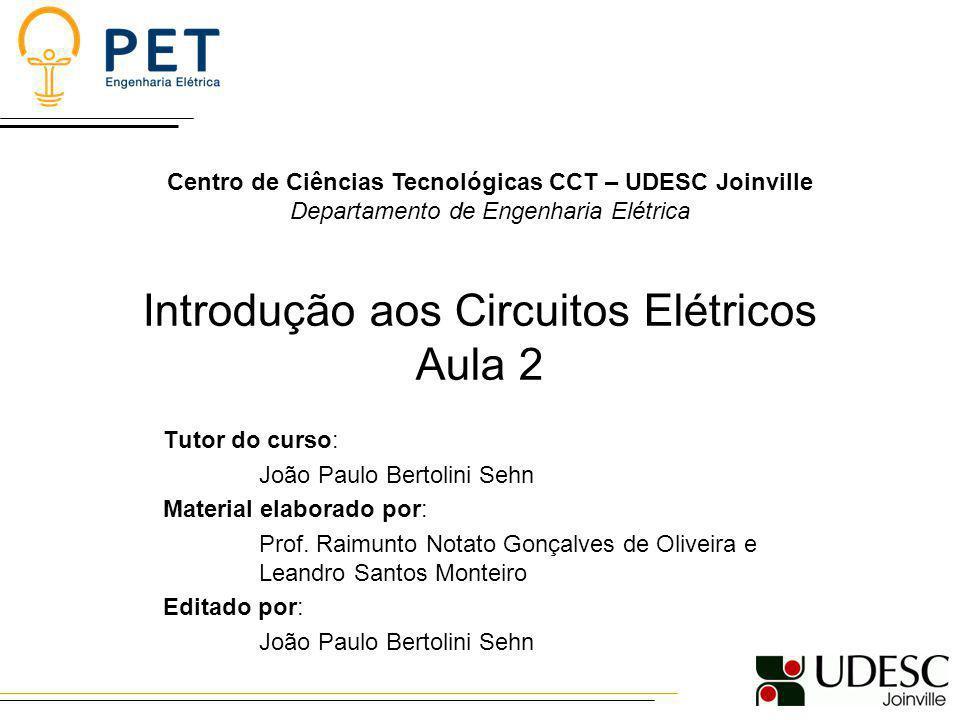 Introdução aos Circuitos Elétricos Aula 2 Tutor do curso: João Paulo Bertolini Sehn Material elaborado por: Prof. Raimunto Notato Gonçalves de Oliveir
