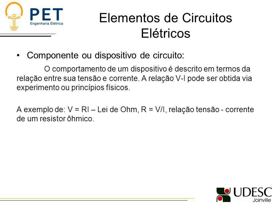 Elementos de Circuitos Elétricos Componente ou dispositivo de circuito: O comportamento de um dispositivo é descrito em termos da relação entre sua te