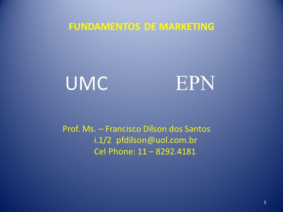 FUNDAMENTOS DE MARKETING UMC EPN Prof. Ms. – Francisco Dilson dos Santos i.1/2 pfdilson@uol.com.br Cel Phone: 11 – 8292.4181 1