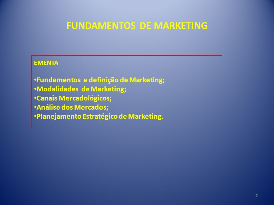 FUNDAMENTOS DE MARKETING EMENTA Fundamentos e definição de Marketing; Modalidades de Marketing; Canais Mercadológicos; Análise dos Mercados; Planejame