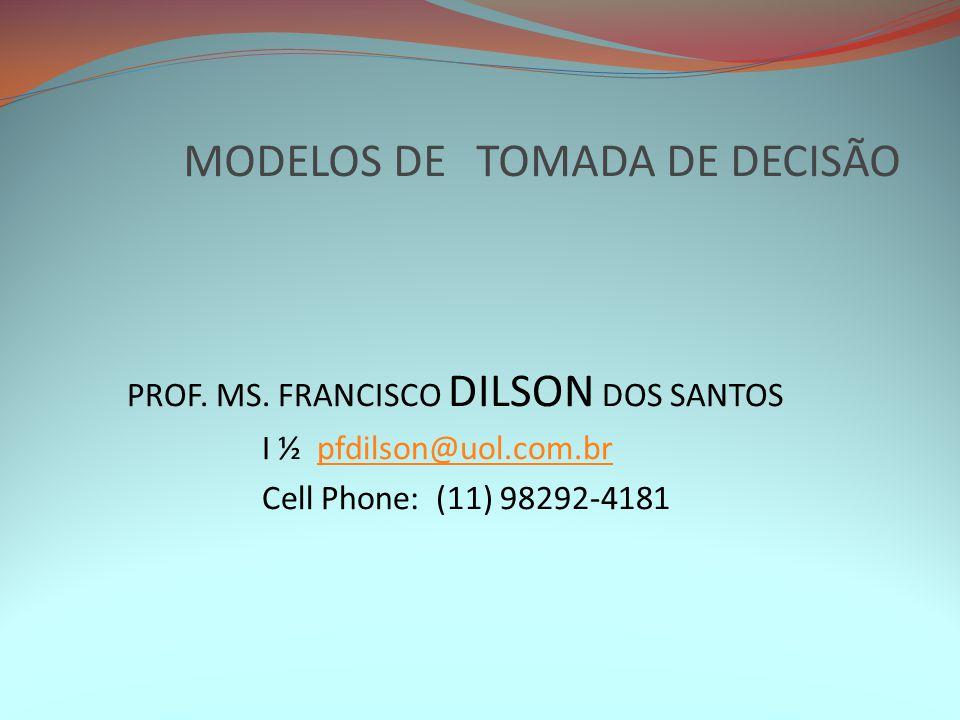 MODELOS DE TOMADA DE DECISÃO PROF. MS. FRANCISCO DILSON DOS SANTOS I ½ pfdilson@uol.com.brpfdilson@uol.com.br Cell Phone: (11) 98292-4181