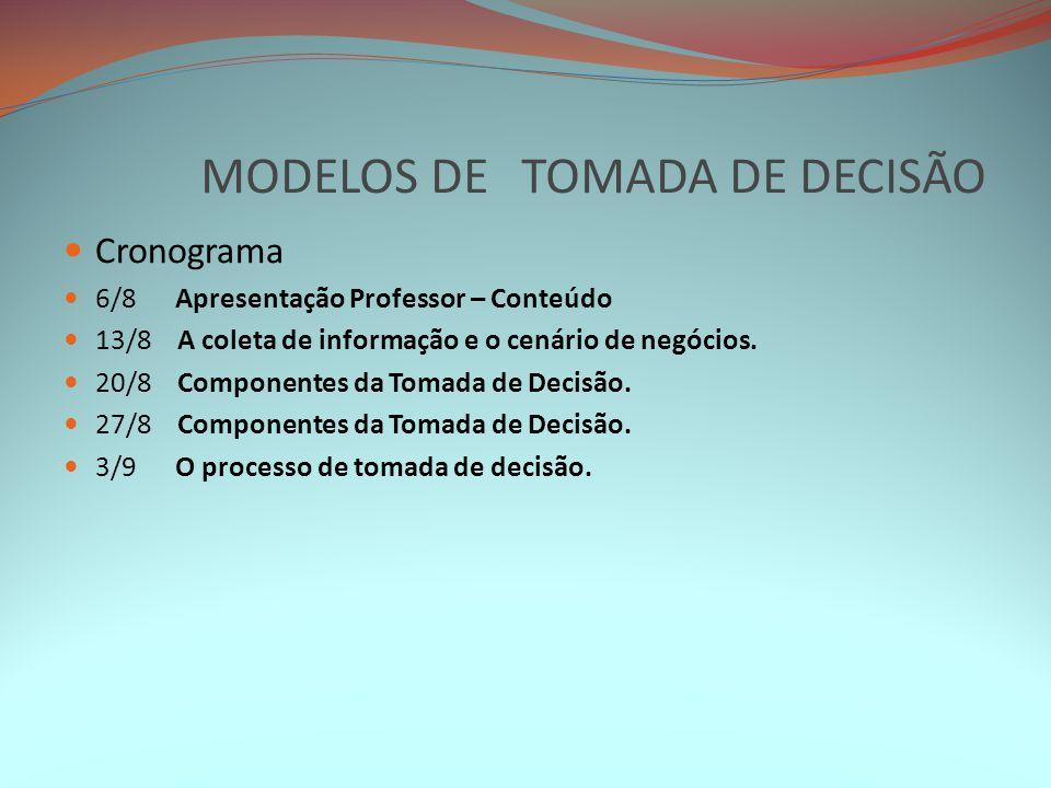 MODELOS DE TOMADA DE DECISÃO Cronograma 6/8 Apresentação Professor – Conteúdo 13/8 A coleta de informação e o cenário de negócios. 20/8 Componentes da