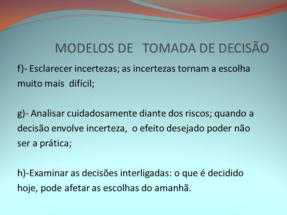 MODELOS DE TOMADA DE DECISÃO f)- Esclarecer incertezas; as incertezas tornam a escolha muito mais difícil; g)- Analisar cuidadosamente diante dos risc