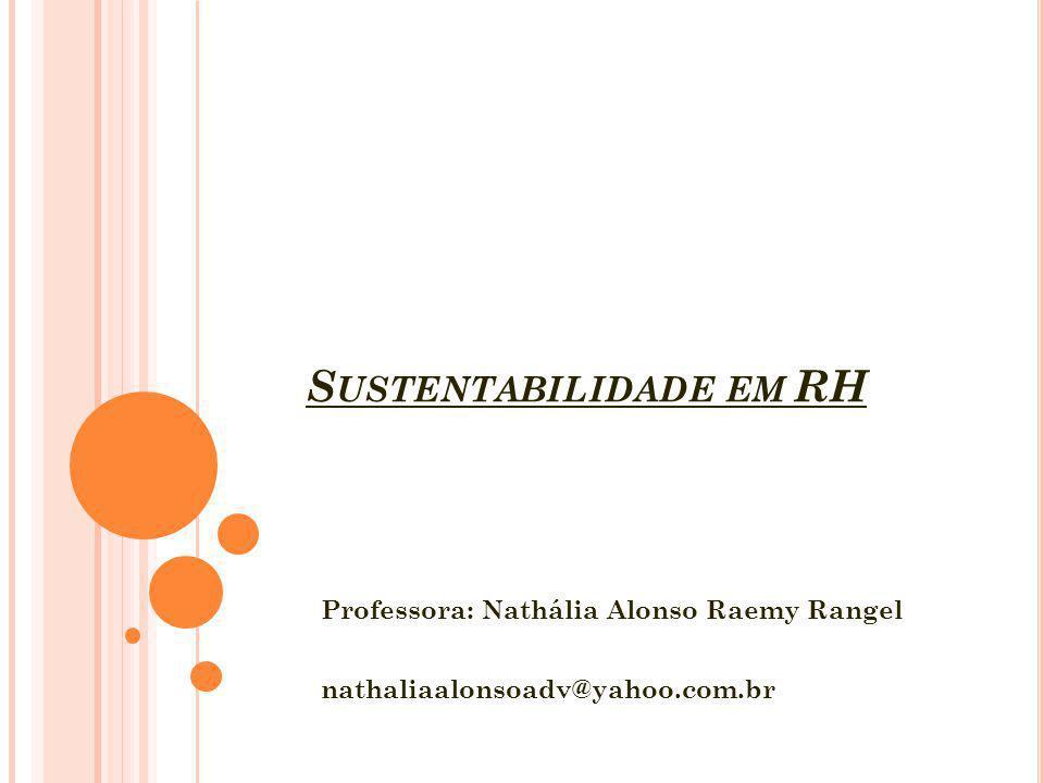 S USTENTABILIDADE EM RH Professora: Nathália Alonso Raemy Rangel nathaliaalonsoadv@yahoo.com.br