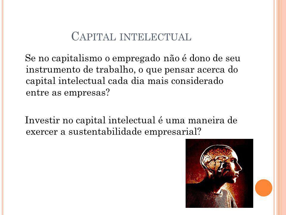 C APITAL INTELECTUAL Se no capitalismo o empregado não é dono de seu instrumento de trabalho, o que pensar acerca do capital intelectual cada dia mais
