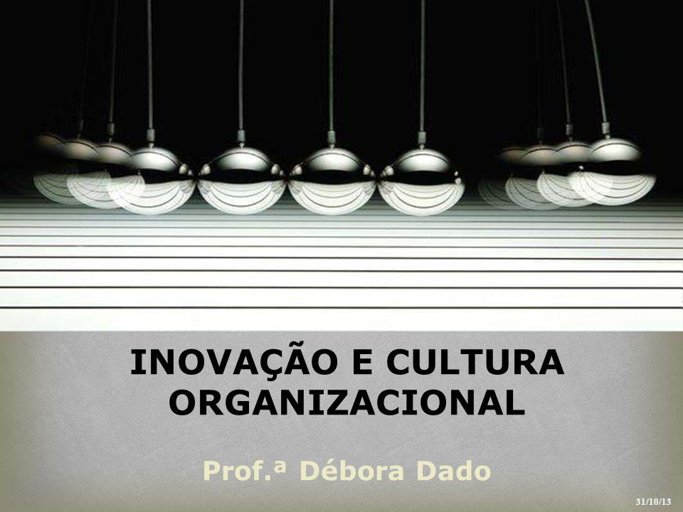 INOVAÇÃO E CULTURA ORGANIZACIONAL Prof.ª Débora Dado 31/10/13