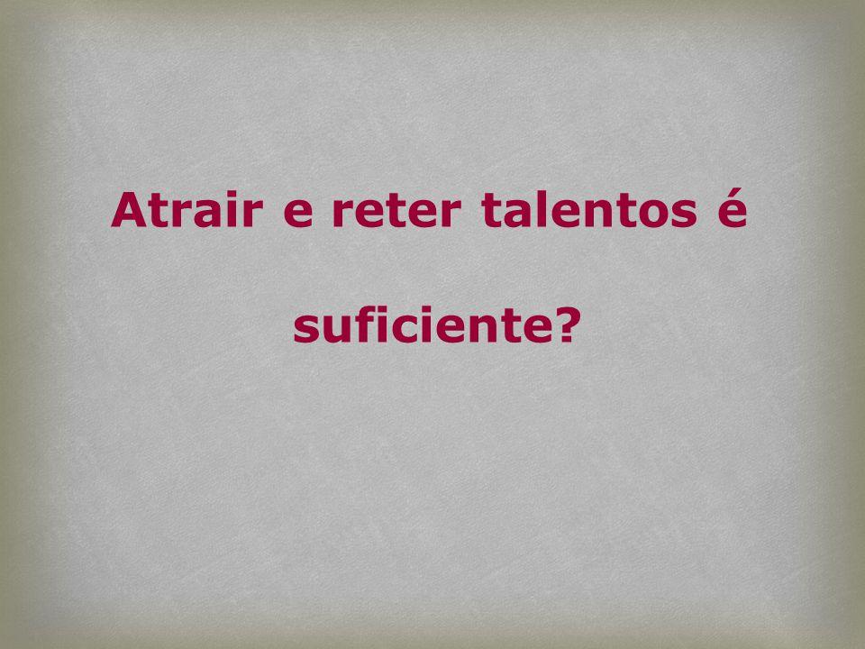 Atrair e reter talentos é suficiente?