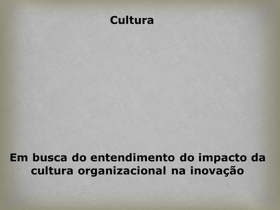 Cultura Em busca do entendimento do impacto da cultura organizacional na inovação