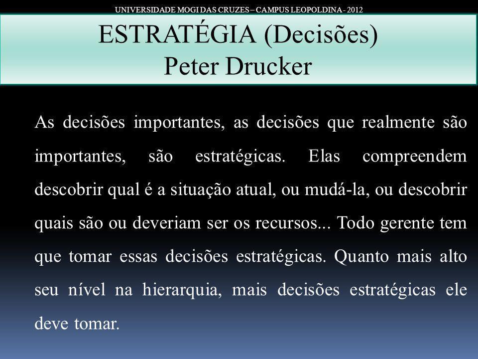 UNIVERSIDADE MOGI DAS CRUZES – CAMPUS LEOPOLDINA - 2012 ESTRATÉGIA (Decisões) Peter Drucker As decisões importantes, as decisões que realmente são imp