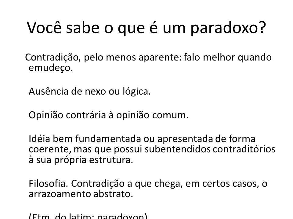 Você sabe o que é um paradoxo? Contradição, pelo menos aparente: falo melhor quando emudeço. Ausência de nexo ou lógica. Opinião contrária à opinião c
