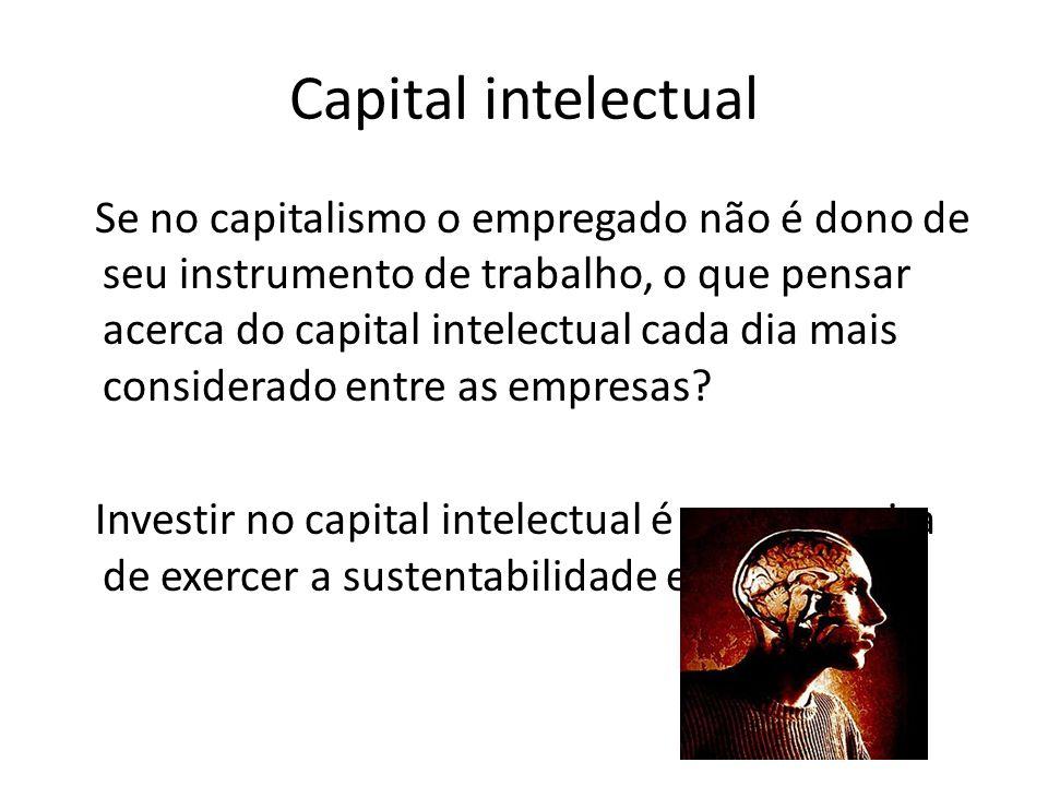 Capital intelectual Se no capitalismo o empregado não é dono de seu instrumento de trabalho, o que pensar acerca do capital intelectual cada dia mais