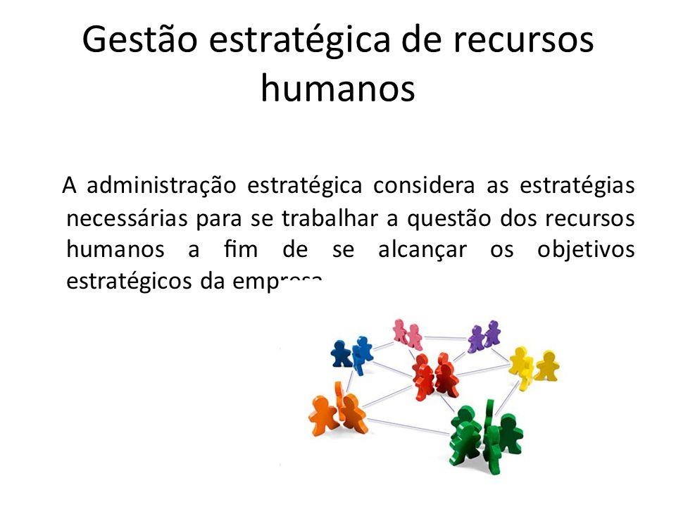Gestão estratégica de recursos humanos A administração estratégica considera as estratégias necessárias para se trabalhar a questão dos recursos human