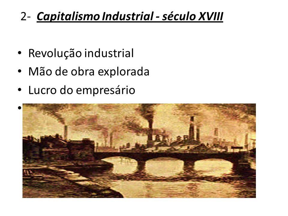 2- Capitalismo Industrial - século XVIII Revolução industrial Mão de obra explorada Lucro do empresário Maquinário- produção em massa
