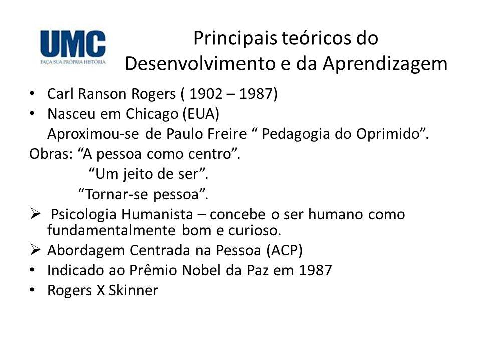 Principais teóricos do Desenvolvimento e da Aprendizagem Carl Ranson Rogers ( 1902 – 1987) Nasceu em Chicago (EUA) Aproximou-se de Paulo Freire Pedago