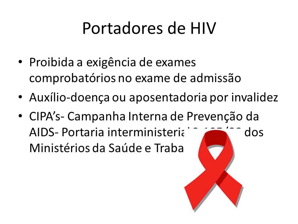 Portadores de HIV Proibida a exigência de exames comprobatórios no exame de admissão Auxílio-doença ou aposentadoria por invalidez CIPAs- Campanha Interna de Prevenção da AIDS- Portaria interministerial 3.195/88 dos Ministérios da Saúde e Trabalho