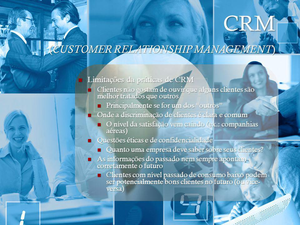 CRM ( CUSTOMER RELATIONSHIP MANAGEMENT ) Limitações da práticas de CRM Limitações da práticas de CRM Clientes não gostam de ouvir que alguns clientes
