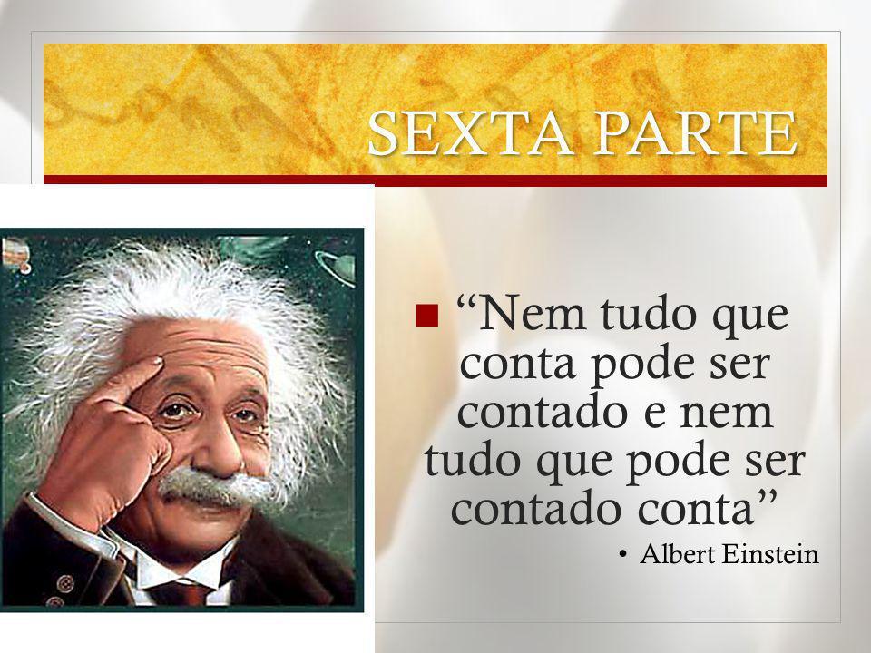 SEXTA PARTE Nem tudo que conta pode ser contado e nem tudo que pode ser contado conta Albert Einstein