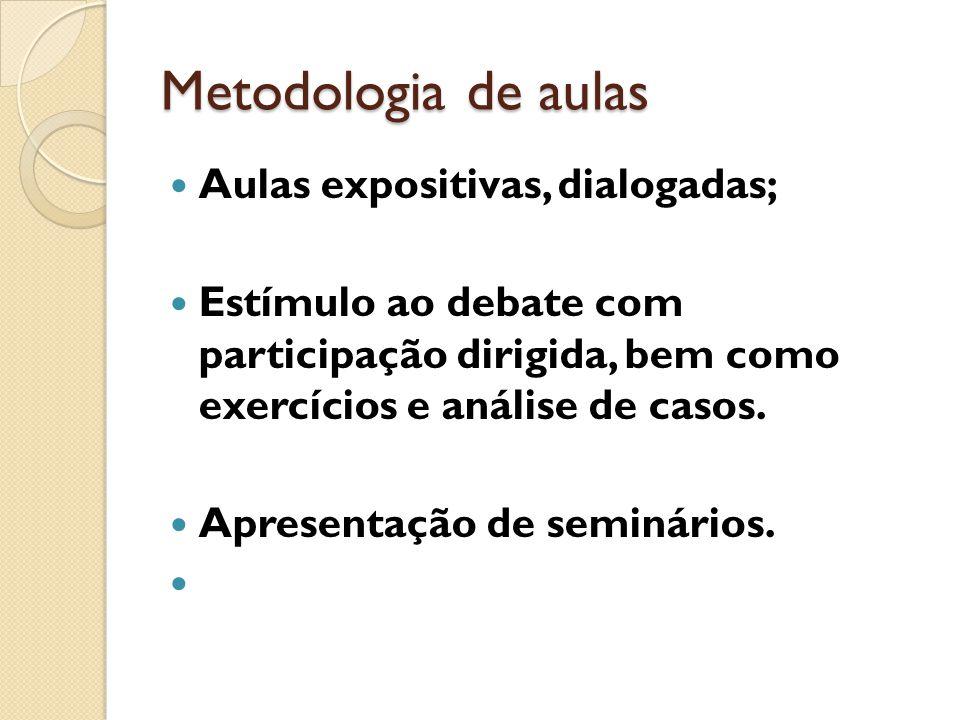 Metodologia de aulas Aulas expositivas, dialogadas; Estímulo ao debate com participação dirigida, bem como exercícios e análise de casos. Apresentação