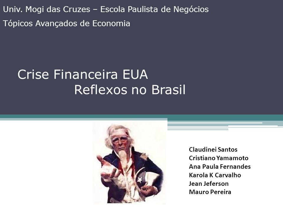Crise Financeira EUA Reflexos no Brasil Univ. Mogi das Cruzes – Escola Paulista de Negócios Tópicos Avançados de Economia Claudinei Santos Cristiano Y