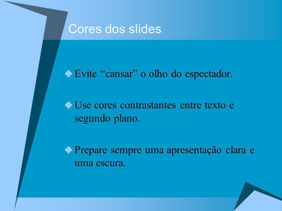 Cores dos slides Evite cansar o olho do espectador. Use cores contrastantes entre texto e segundo plano. Prepare sempre uma apresentação clara e uma e