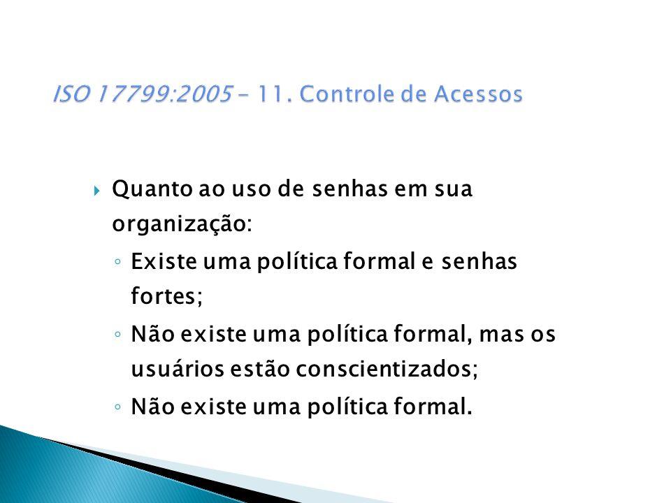 Quanto ao uso de senhas em sua organização: Existe uma política formal e senhas fortes; Não existe uma política formal, mas os usuários estão conscientizados; Não existe uma política formal.